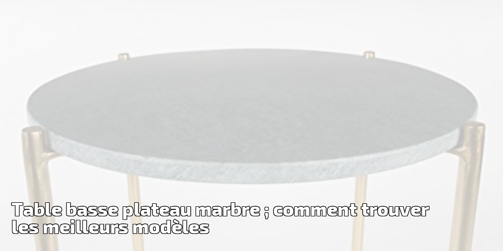 table basse plateau marbre comment trouver les meilleurs mod les pour 2019 meubles de salon. Black Bedroom Furniture Sets. Home Design Ideas